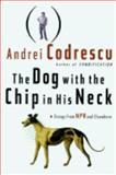 The Dog with the Chip in His Neck : Essays from NPR and Elsewhere, Codrescu, Andrei, 0312143168