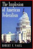 The Implosion of American Federalism, Nagel, Robert F., 0195143175