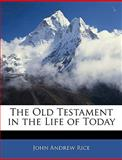 The Old Testament in the Life of Today, John Andrew Rice, 114530317X