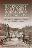 Backwoods Consumers and Homespun Capitalists : The Rise of a Market Culture in Eastern Canada, Craig, Béatrice and Craig, Beatrice, 0802093175