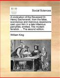 A Vindication of the Reverend Dr Henry Sacheverell, from the False, Scandalous and Malicious Aspersions Cast upon Him in a Late Infamous Pamphlet, En, William King, 117041317X
