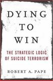 Dying to Win, Robert A. Pape, 1400063175