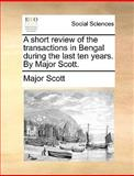 A Short Review of the Transactions in Bengal During the Last Ten Years by Major Scott, Scott, 1140993178