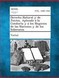 Derecho Natural y de Jentes, Aplicado Á la Conducta y Á Los Negocios de Las Naciones y de Los Soberanos, Vattel, 1289353174