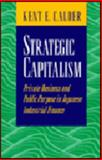 Strategic Capitalism : Private Business and Public Purpose in Japan, Calder, Kent E., 0691043183