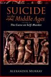 Suicide in the Middle Ages - The Curse on Self-Murder, Murray, Alexander, 0199553181