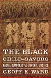 The Black Child-Savers : Racial Democracy and Juvenile Justice, Ward, Geoff K., 0226873188