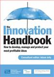 The Innovation Handbook : How to Develop, Manage and Protect Your Most Profitable Ideas, Jolly, Adam, 0749453184