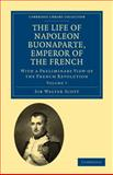The Life of Napoleon Bonaparte, Emperor of the French : With a Preliminary View of the French Revolution, Scott, Walter, Sr., 1108023185