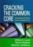 Cracking the Common Core : Choosing and Using Texts in Grades 6-12, Lewis, William E. and Walpole, Sharon, 1462513182