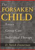 The Forsaken Child : Essays on Group Care and Individual Therapy, Zimmerman, D. Patrick, 0789013185