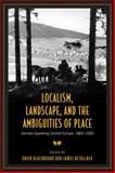 Localism, Landscape, and the Ambiguities of Place : German-Speaking Central Europe, 1860-1930, David Blackbourn, 0802093183