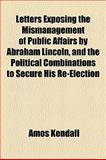 Letters Exposing the Mismanagement of Public Affairs by Abraham Lincoln, and the Political Combinations to Secure His Re-Election, Amos Kendall, 1155003195