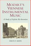 Mozart's Viennese Instrumental Music : A Study of Stylistic Re-Invention, Keefe, Simon P., 1843833190