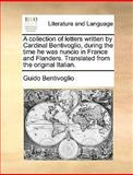 A Collection of Letters Written by Cardinal Bentivoglio, During the Time He Was Nuncio in France and Flanders Translated from the Original Italian, Guido Bentivoglio, 1170363199