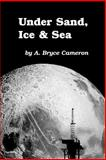 Under Sand, Ice and Sea, A. Bryce Cameron, 1552123197