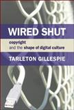 Wired Shut : Copyright and the Shape of Digital Culture, Gillespie, Tarleton and Gillespie, T., 0262513196