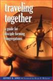 Traveling Together : A Guide for Disciple-Forming Congregations, Jones, Jeffrey D., 1566993199
