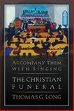 Accompany Them with Singing : The Christian Funeral, Long, Thomas G., 0664233198