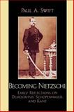 Becoming Nietzsche : Early Reflections on Democritus, Schopenhauer, and Kant, Swift, Paul A., 0739123203