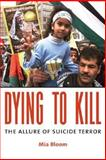 Dying to Kill : The Allure of Suicide Terror, Bloom, Mia, 0231133200