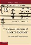The Musical Language of Pierre Boulez : Writings and Compositions, Goldman, Jonathan, 1107673208