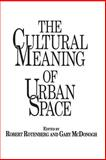 The Cultural Meaning of Urban Space, Robert Rotenberg and Gary McDonogh, 0897893204