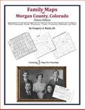 Family Maps of Morgan County, Colorado, Deluxe Edition : With Homesteads, Roads, Waterways, Towns, Cemeteries, Railroads, and More, Boyd, Gregory A., 1420313207