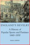 England's Revelry : A History of Popular Sports and Pastimes, 1660-1830, Griffin, Emma, 0197263216