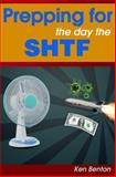 Prepping for the Day the SHTF: a Complete Bug-Out and Survival Plan for Life after Doomsday, Ken Benton, 1484873211