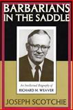 Barbarians in the Saddle : An Intellectual Biography of Richard M. Weaver, Scotchie, Joseph, 1560003219