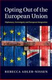 Opting Out of the European Union : Diplomacy, Sovereignty and European Integration, Adler-Nissen, Rebecca, 1107043212