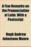 A Few Remarks on the Pronunciation of Latin with a Postscript, Hugh Andrew Johnstone Munro, 1154573214