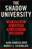 The Shadow University : The Betrayal of Liberty on America's Campuses, Kors, Alan Charles and Silverglate, Harvey, 0684853213