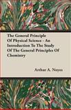 The General Principle of Physical Science - an Introduction to the Study of the General Principles of Chemistry, Arthur A. Noyes, 1408603217