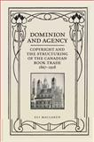 Dominion and Agency : Copyright and the Structuring of the Canadian Book Trade, 1867-1918, MacLaren, Eli, 1442643218