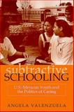 Subtractive Schooling : U. S. - Mexican Youth and the Politics of Caring, Valenzuela, Angela, 0791443213