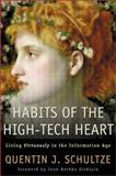 Habits of the High-Tech Heart : Living Virtuously in the Information Age, Schultze, Quentin J., 080102322X
