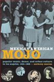 Mexican American Mojo : Popular Music, Dance, and Urban Culture in Los Angeles, 1935-1968, Macías, Anthony, 0822343223