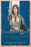 Changing the World - American Progressives in War and Revolution, Dawley, Alan, 069111322X