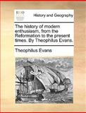 The History of Modern Enthusiasm, from the Reformation to the Present Times by Theophilus Evans, Theophilus Evans, 1170023223