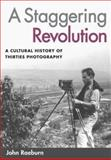 A Staggering Revolution : A Cultural History of Thirties Photography, Raeburn, John, 0252073223