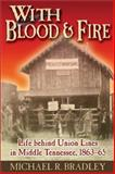With Blood and Fire : Life Behind Union Lines in Middle Tennessee, 1863-65, Bradley, Michael R., 1572493232
