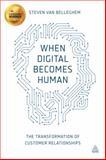When Digital Becomes Human : The Transformation of Customer Relationships, Van Belleghem, Steven, 0749473231