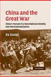 China and the Great War : China's Pursuit of a New National Identity and Internationalization, Xu, Guoqi, 052128323X