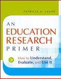 An Education Research Primer : How to Understand, Evaluate and Use It, Patricia A. Lauer, 0787983233