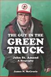 The Guy in the Green Truck : John St. Amand - A Biography, McCrorie, James N., 1552663248