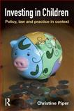 Investing in Children : Policy, Law and Practice in Context, Piper, Christine, 1843923246