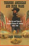 Through American and Irish Wars : The Life and Times of General Thomas W. Sweeney, 1820-1892, Morgan, Jack, 0716533243