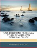 Our Philippine Problem a Study of American Colonial Policy, Henry Parker Willis, 1142963241